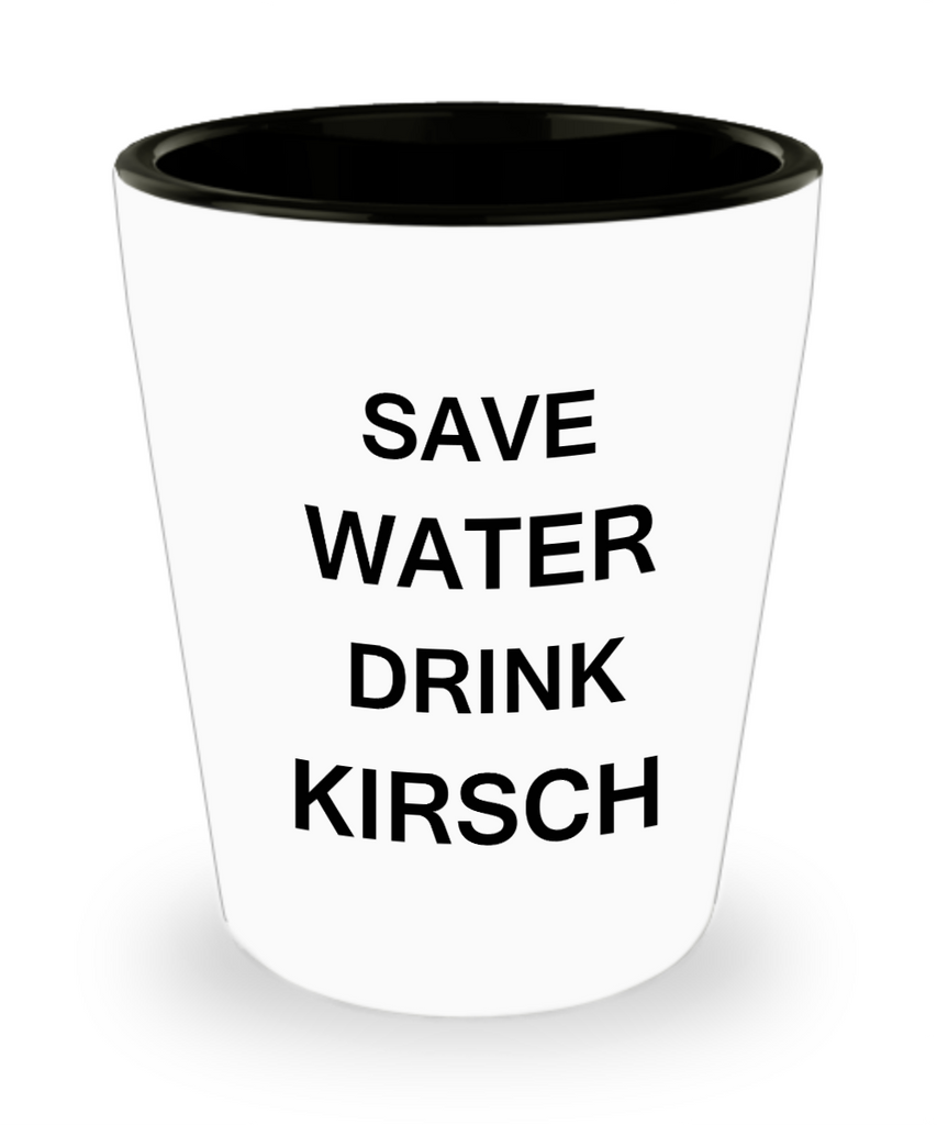 4 0z shot glasses - Save Water, Drink Kirsch - Shot Glass Premium Gifts Ideas