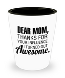 Mom gift mugs, Dear Mom Thanks for your influence I turned out Awesome - Funny Shot Glass Premium Gifts Ideas