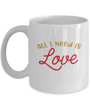 All I need is Love coffee Mugs - Funny Valentines day Gifts - White coffee mugs 11 oz