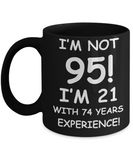 95th birthday mug gifts , I'm not 95, I'm 21 with 74 Years Experience - Black Coffee Mug Tea Cup 11 oz Gift