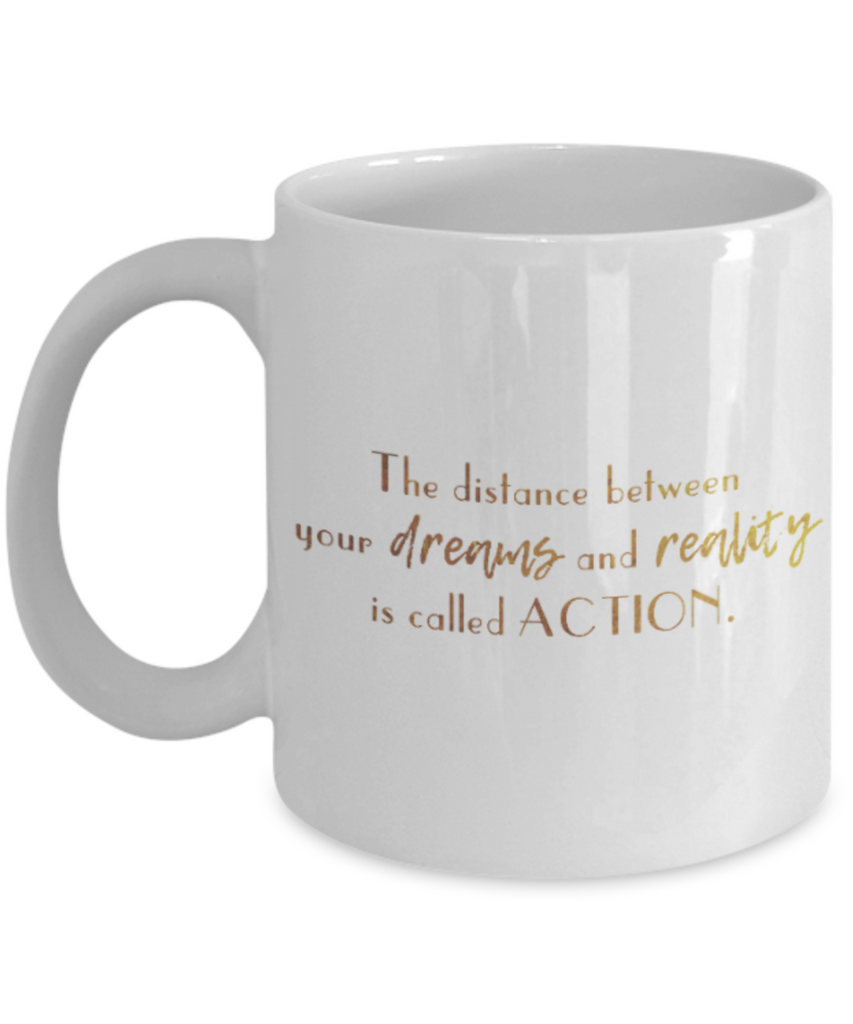 Positive mugs , The distance between dreams and reality is called action - White Coffee Mug Tea Cup 11 oz Gift
