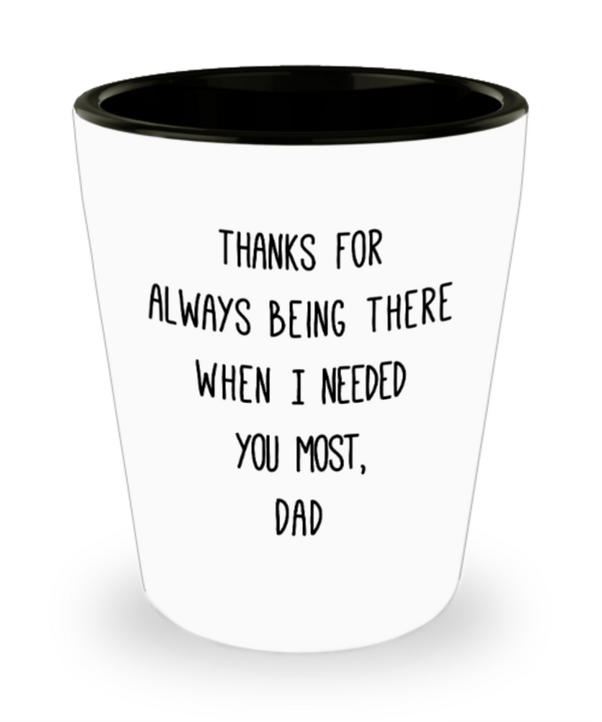 Gifts for older dad who has everything - Thanks for always being there when I needed you the most, Dad - Funny Shot Glass Premium Gifts Ideas