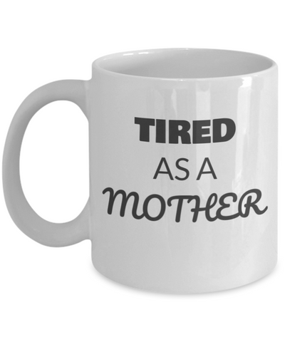 "Best gifts for mother - ""Tired As A Mother"" Cofee Mug,Premium 11 oz White Coffee & Tea mom mug"