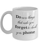 Positive mugs for women , Do more things that make you forget to check your phone - White Coffee Mug Tea Cup 11 oz Gift