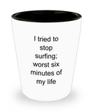 Surfing lovers gifts mugs, I tried to stop surfing: worst six minutes of my life - Funny Shot Glass Premium Gifts Ideas