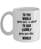 To the World you are a DAD but to our family you are the WORLD White coffee mugs 11 oz