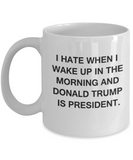 I Hate When I Wake Up In The Morning And Donald Trump Is President Funny coffee mug Tea Cup 11 OZ