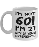 60th Birthday Gift Coffee mug, I Am Not 60 I Am 21 With 39 Years Experience-White Porcelain Coffee Mug 11 oz