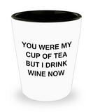 4cl shot glass - You were my cup of Tea, But I drink Wine now - Shot Glass Premium Gifts Ideas