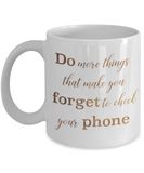 Motivational mugs for women , Do more things that make you forget to check your phone - White Coffee Mug Tea Cup 11 oz Gift