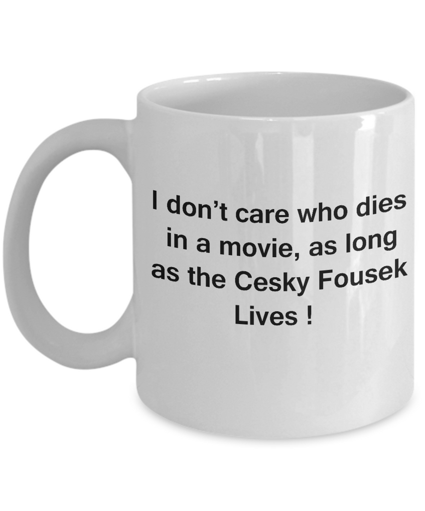 I Don't Care Who Dies, As Long As Cesky Fousek Lives - Ceramic  White coffee mugs 11 oz
