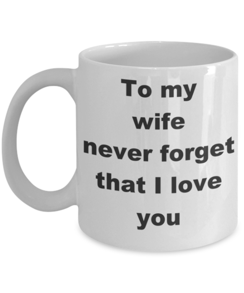 To my wife never forget that I love you - White Porcelain Coffee 11 oz