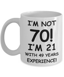 70th birthday mug gifts , I'm not 70, I'm 21 with 49 Years Experience - White Coffee Mug Tea Cup 11 oz Gift