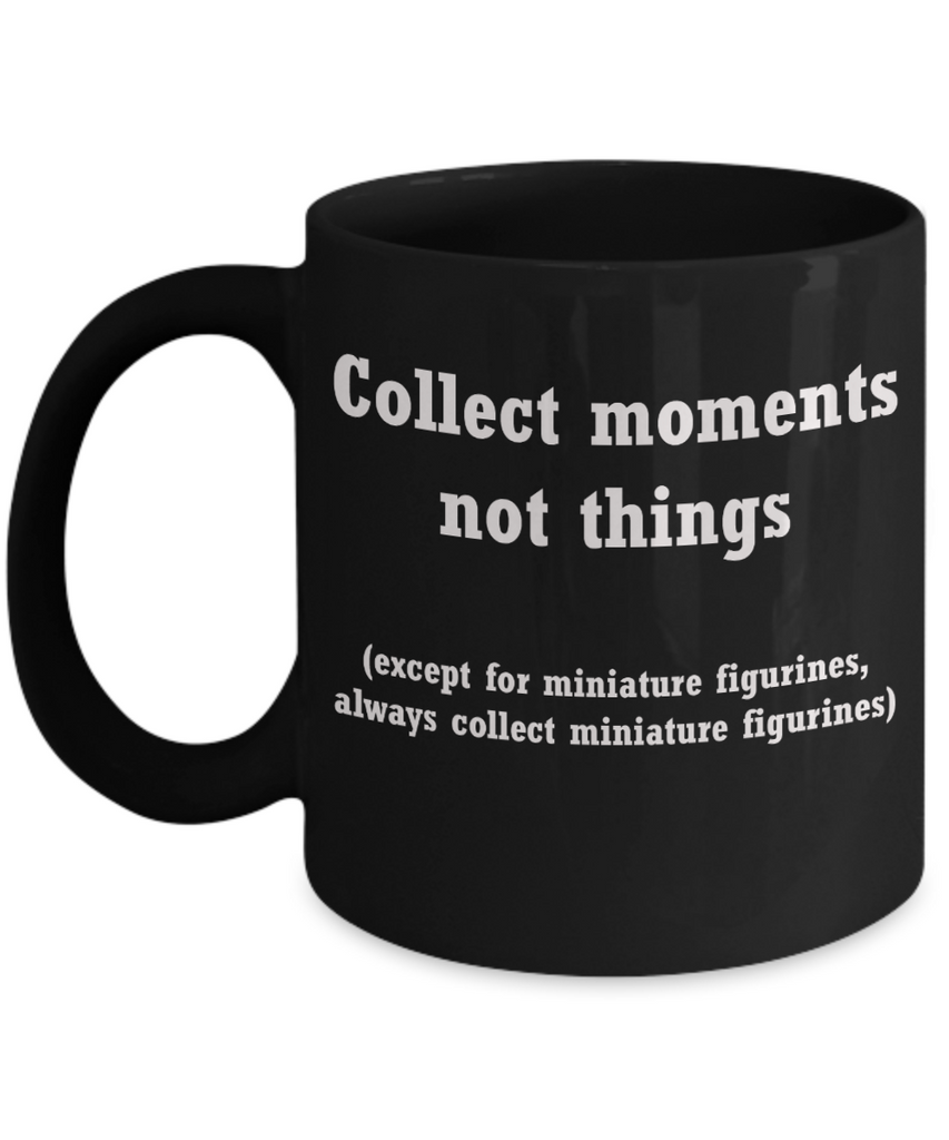 Miniature figurines collectors mug -Collect moments not things Black coffee mugs 11 oz