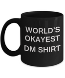 World's Okayest Dm Shirt - Porcelain Black Funny Coffee Mug & Coffee Cup Gifts 11 OZ - Funny Inspirational and sarcasm, Gifts Ideas