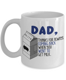 Father son gifts to do together - Dad Thanks for always coming back when you went to get milk - White Porcelain Coffee Mug Cute Ceramic Cup 11 oz