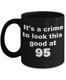 95th birthday gift mug, It's a crime to look this good at 95 - Black Porcelain Coffee 11 oz