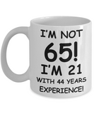 65th birthday mug gifts , I'm not 65, I'm 21 with 44 Years Experience - White Coffee Mug Tea Cup 11 oz Gift