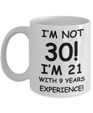 30th birthday mug gifts , I'm not 30, I'm 21 with 9 Years Experience - White Coffee Mug Tea Cup 11 oz Gift