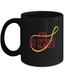 You will forever be my always Black coffee Mugs - Funny Black coffee mugs 11 oz