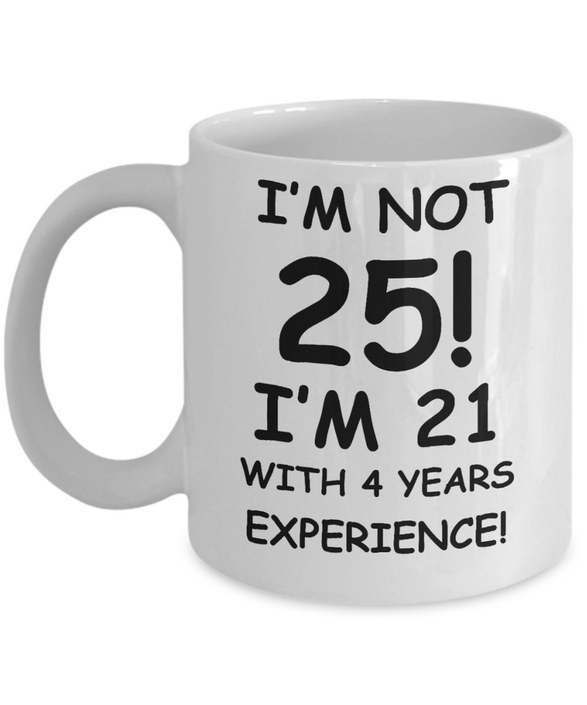 25th birthday mug gifts , I'm not 25, I'm 21 with 4 Years Experience - White Coffee Mug Tea Cup 11 oz Gift