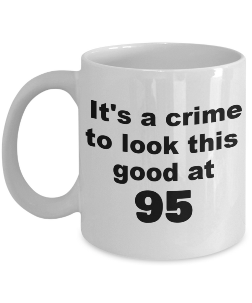95th birthday gift mug, It's a crime to look this good at 95 - White Porcelain Coffee 11 oz