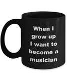Music Mug,When I grow up I want to become a musician-Black Coffee Mug 11 oz