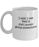 I wish I was Felicia She's always going somewhere 11 OZ Funny Coffee Mugs Tea Cups Quotes Gift