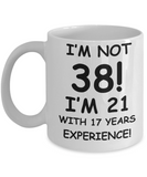 38th birthday mug gifts , I'm not 38, I'm 21 with 17 Years Experience - White Coffee Mug Tea Cup 11 oz Gift