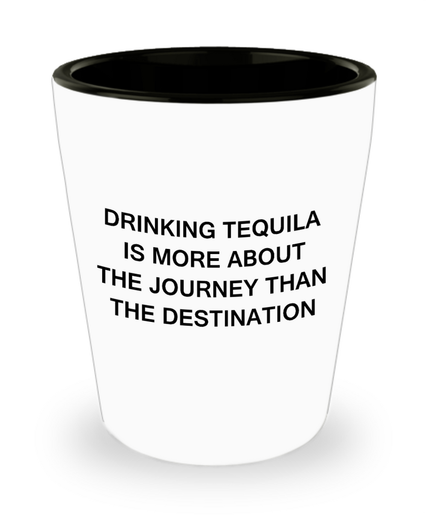 Tequial shot glasses - Drinking Tequila is more about the Journey - Shot Glass Premium Gifts Ideas