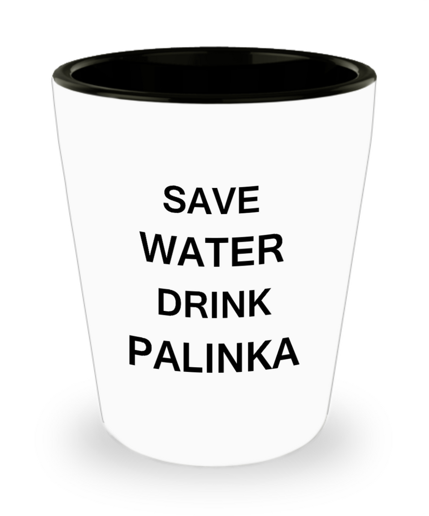 4 0z shot glasses - Save Water, Drink Palinka - Shot Glass Premium Gifts Ideas