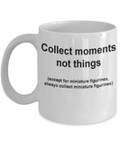 Miniature figurines collectors mug -Collect moments not things White coffee mugs 11 oz
