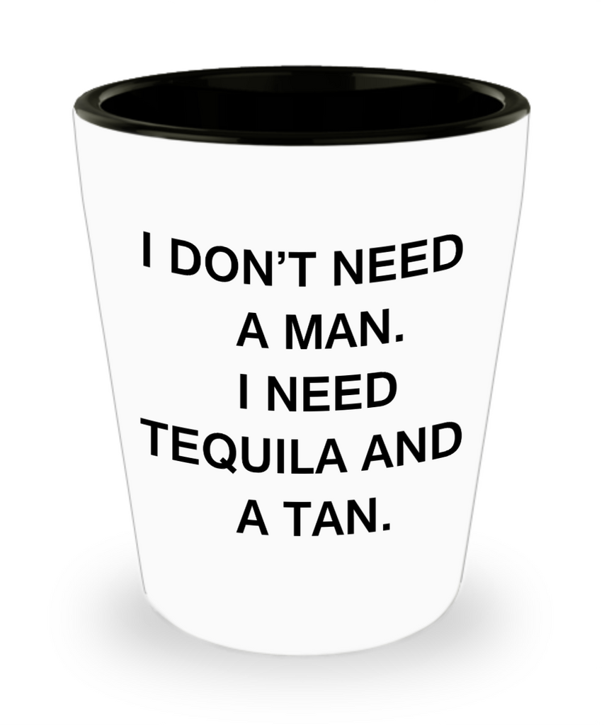 Tequlia shot glasses - I don't need a man, I need Tequila and a Tan - Shot Glass Premium Gifts Ideas