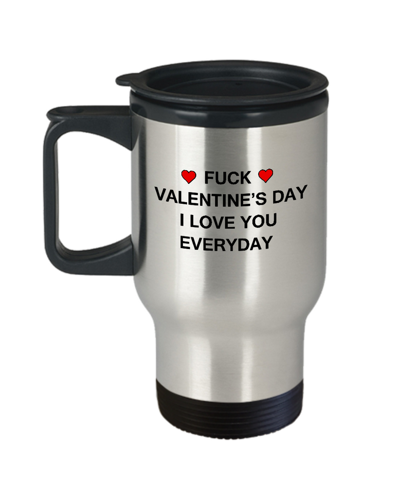 Funny Valentine's Mug - Fuck Valentine's Day I Love You Everyday 14 oz Travel mugs