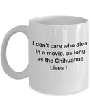 I Don't Care Who Dies, As Long As Chihuahua Lives - Mug White Coffee Cup, 11 Oz