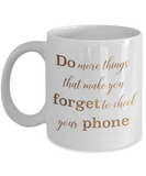 Positive mugs , Do more things that make you forget to check your phone - White Coffee Mug Tea Cup 11 oz Gift