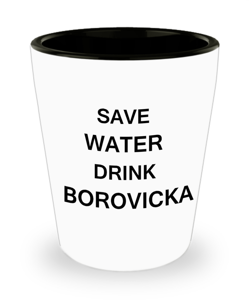 4 0z shot glasses - Save Water, Drink Borovicka - Shot Glass Premium Gifts Ideas