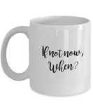 Positive mugs for women , If not now, when - White Coffee Mug Tea Cup 11 oz Gift