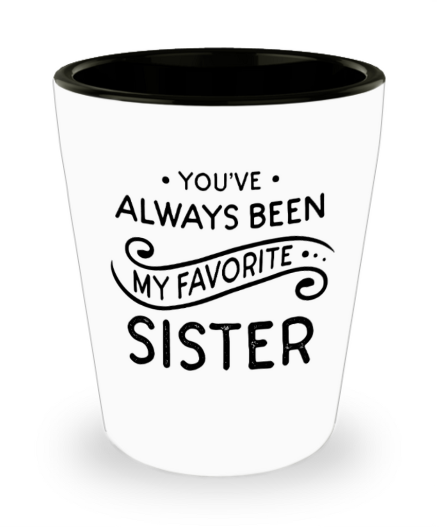 Sister gift mugs, You've always been my favorite Sister - Funny Shot Glass Premium Gifts Ideas