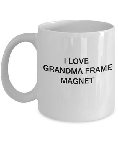 I Love Grandma Frame Magnet, Grandma Gifts Mugs- White Funny Mugs Coffee Cups 11 oz