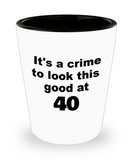 40th birthday gift mug, It's a crime to look this good at 40 - Shot Glass Premium Gifts Ideas