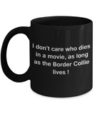 I Don't Care Who Dies, As Long As Border Collie Lives - Ceramic Black coffee mugs 11 oz
