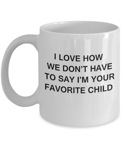 I Love How We Dont Have to Say Out Loud Im Your Favorite Child- White Funny Mugs Coffee Cups 11 oz