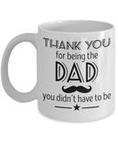 Thank you being the Dad, You didn't have to be - Funny White Porcelain Coffee Mug Cute Ceramic Cup 11 oz