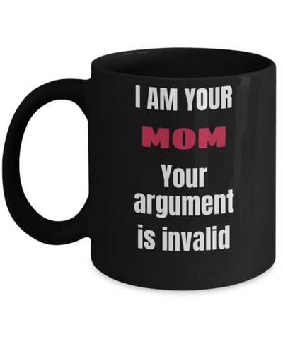 Best Mom Gifts - I Am Your Mom Your Argument Is Invalid , Black coffee mugs 11 oz