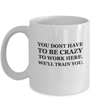 You dont have to be Crazy to work here. We'll train you 11 OZ Funny Mugs Coffee Mug Tea Cup Profession Gift Company