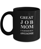 Great Job Mom I Turned Out Awesome - Funny coffee Black coffee mugs 11 oz