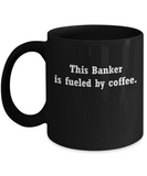 Banker mug fueled by coffee -Funny Christmas Gifts - Funny Black coffee mugs 11 oz