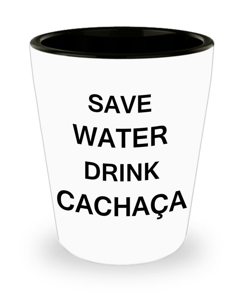 2cl shot glass - Save Water, Drink Cachaça - Shot Glass Premium Gifts Ideas