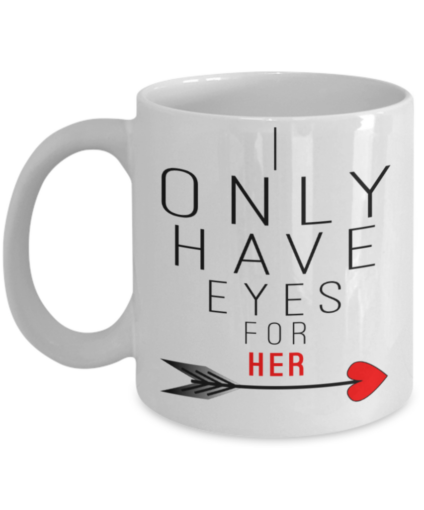 Valentines day gifts girlfriend - I only have eyes for her - Funny White Porcelain Coffee Mug Cute Ceramic Cup 11 oz